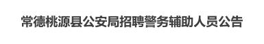 2019年常德桃源县公安局招聘警务辅助人员公告