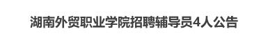 2019湖南外贸职业学院招聘辅导员4人公告