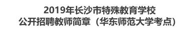 2019年长沙市特殊教育学校公开招聘教师简章(华东师范大学考点)