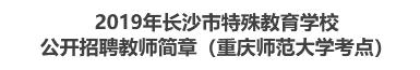 2019年长沙市特殊教育学校公开招聘教师简章(重庆师范大学考点)