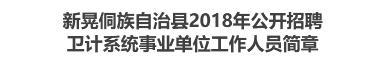 新晃侗族自治县2018年公开招聘卫计系统事业单位工作人员简章