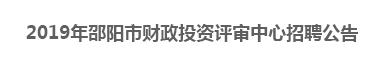 2019年邵阳市财政投资评审中心招聘公告