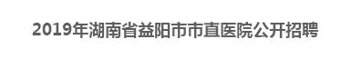 2019年湖南省益阳市市直医院公开招聘