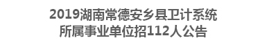 2019湖南常德安乡县卫计系统所属事业单位招112人公告