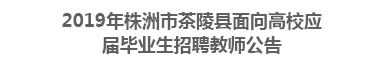 2019年株洲市茶陵县面向高校应届毕业生招聘教师公告