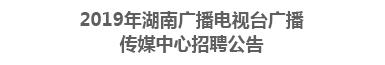 2019年湖南广播电视台广播传媒中心招聘公告