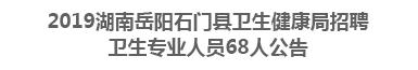 2019湖南岳阳石门县卫生健康局招聘 卫生专业人员68人公告