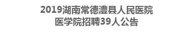 2019湖南常德澧县人民医院医学院招聘39人公告