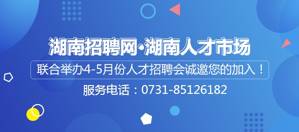 湖南招聘网·湖南人才市场联合举办4-5月份人才招聘会诚邀您的加入!!!