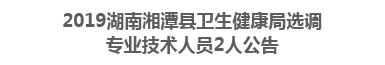 2019湖南湘潭县卫生健康局选调 专业技术人员2人公告