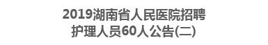 2019湖南省人民医院招聘护理人员60人公告(二)