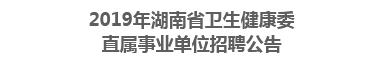 2019年湖南省卫生健康委直属事业单位招聘公告