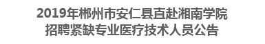 2019年郴州市安仁县直赴湘南学院招聘紧缺专业医疗技术人员公告