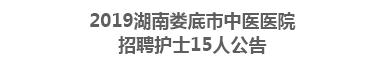 2019湖南娄底市中医医院招聘护士15人公告
