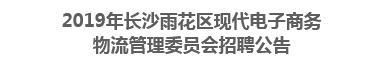 2019年长沙雨花区现代电子商务物流管理委员会招聘公告