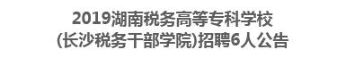 2019湖南税务高等专科学校(长沙税务干部学院)招聘6人公告