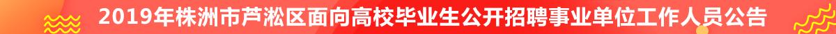 2019年株洲市芦淞区面向高校毕业生公开招聘事业单位工作人员公告