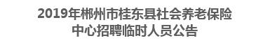 2019年郴州市桂东县社会养老保险中心招聘临时人员公告