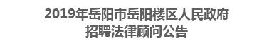 2019年岳阳市岳阳楼区人民政府招聘法律顾问公告