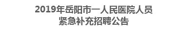 2019年岳阳市一人民医院人员紧急补充招聘公告