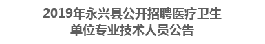 2019年永兴县公开招聘医疗卫生单位 专业技术人员公告