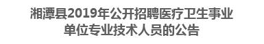 湘潭县2019年公开招聘医疗卫生事业单位专业技术人员的公告