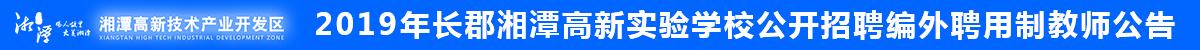 2019年长郡湘潭高新实验学校公开招聘编外聘用制教师公告