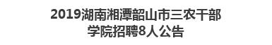 2019湖南湘潭韶山市三农干部学院招聘8人公告