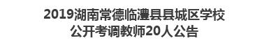 2019湖南常德临澧县县城区学校公开考调教师20人公告