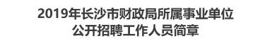 2019年长沙市财政局所属事业单位公开招聘工作人员简章
