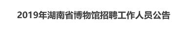 2019年湖南省博物馆招聘工作人员公告