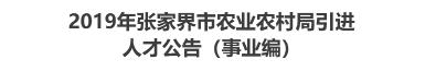 2019年张家界市农业农村局引进人才公告(事业编)