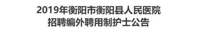 2019年衡阳市衡阳县人民医院招聘编外聘用制护士公告