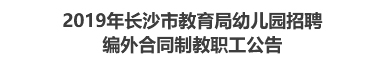 2019年长沙市教育局幼儿园招聘编外合同制教职工公告