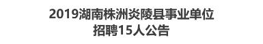 2019湖南株洲炎陵县事业单位招聘15人公告