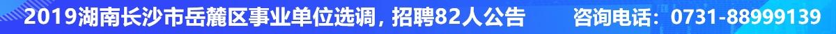 2019湖南长沙市岳麓区事业单位选调、招聘82人公告