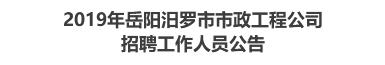 2019年岳阳汨罗市市政工程公司招聘工作人员公告
