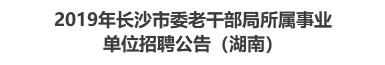 2019年长沙市委老干部局所属事业单位招聘公告(湖南)