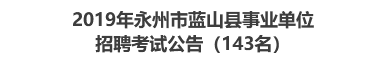 2019年永州市蓝山县事业单位招聘考试公告(143名)