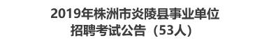 2019年株洲市炎陵县事业单位招聘考试公告(53人)