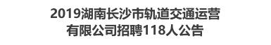 2019湖南长沙市轨道交通运营有限公司招聘118人公告