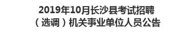 2019年10月长沙市长沙县考试招聘(选调)机关事业单位人员公告