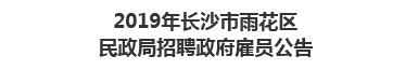 2019年长沙市雨花区民政局招聘政府雇员公告