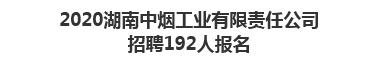 2020湖南中烟工业有限责任公司招聘192人