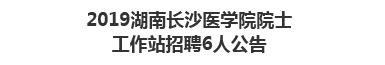 2019湖南长沙医学院院士工作站招聘6人公告
