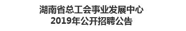 湖南省总工会事业发展中心2019年公开招聘公告