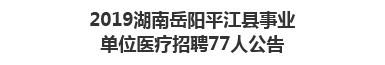 2019湖南岳阳平江县事业单位医疗招聘77人公告