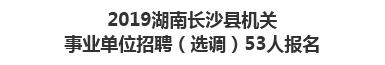 2019湖南长沙县机关事业单位招聘(选调)53人报名