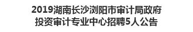 2019湖南长沙浏阳市审计局政府投资审计专业中心招聘5人公告