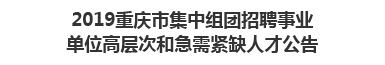 2019重庆市集中组团招聘事业单位高层次和急需紧缺人才公告